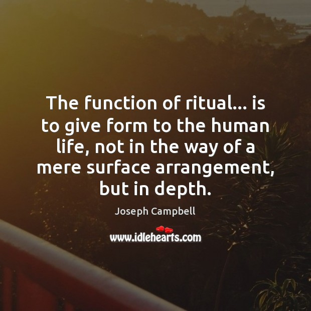 The function of ritual… is to give form to the human life, Image