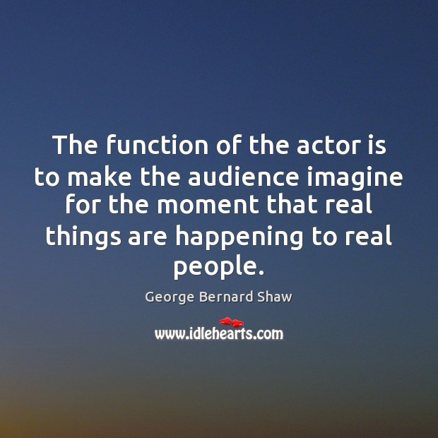 The function of the actor is to make the audience imagine for Image