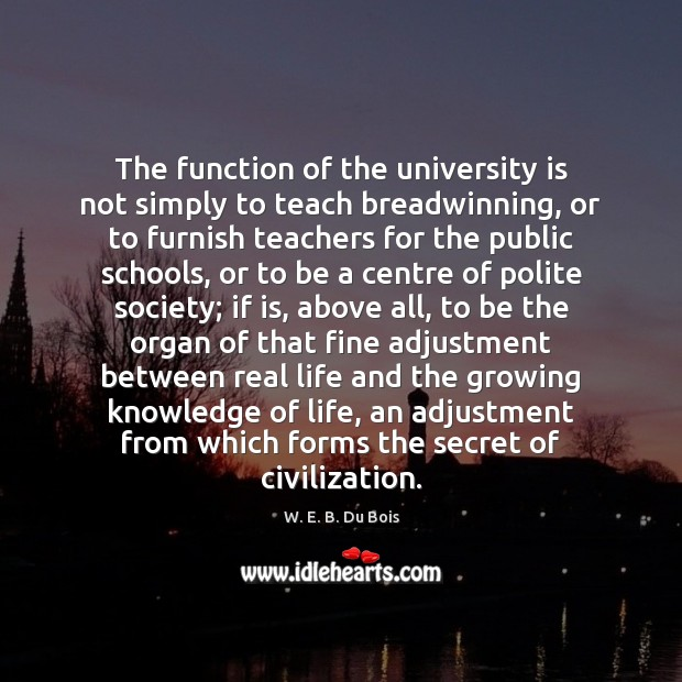 The function of the university is not simply to teach breadwinning, or Real Life Quotes Image