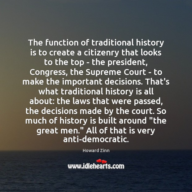 The function of traditional history is to create a citizenry that looks Howard Zinn Picture Quote