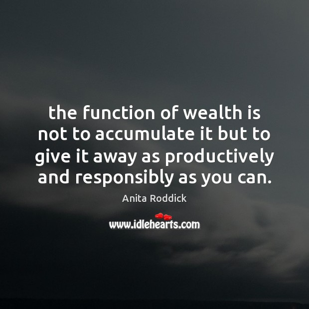 Image, The function of wealth is not to accumulate it but to give