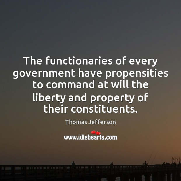The functionaries of every government have propensities to command at will the Thomas Jefferson Picture Quote