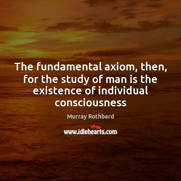 The fundamental axiom, then, for the study of man is the existence Murray Rothbard Picture Quote