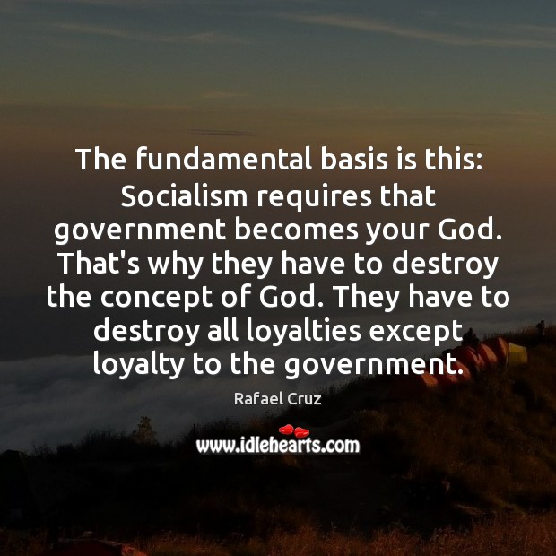 The fundamental basis is this: Socialism requires that government becomes your God. Government Quotes Image