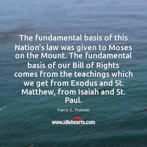 The fundamental basis of this Nation's law was given to Moses on Harry S. Truman Picture Quote