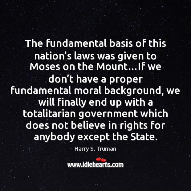 The fundamental basis of this nation's laws was given to Moses Harry S. Truman Picture Quote
