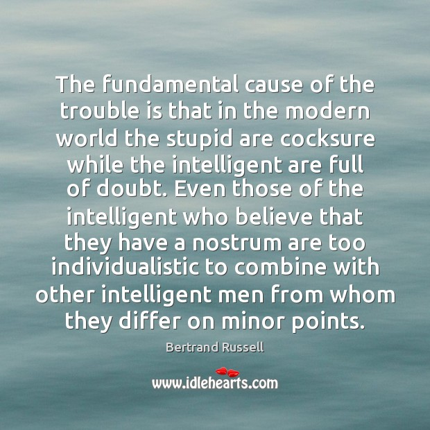The fundamental cause of the trouble is that in the modern world Image