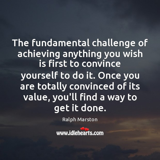 The fundamental challenge of achieving anything you wish is first to convince Ralph Marston Picture Quote
