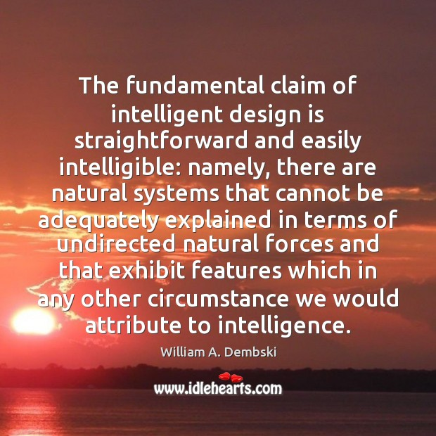 The fundamental claim of intelligent design is straightforward and easily intelligible: namely, William A. Dembski Picture Quote