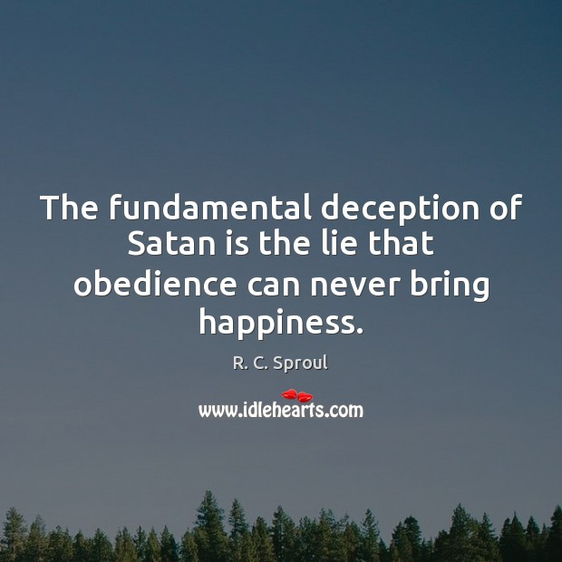 The fundamental deception of Satan is the lie that obedience can never bring happiness. R. C. Sproul Picture Quote