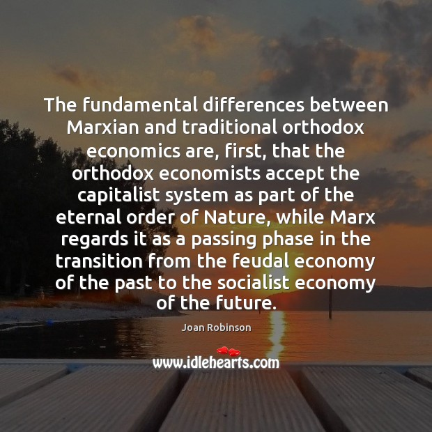 The fundamental differences between Marxian and traditional orthodox economics are, first, that Joan Robinson Picture Quote
