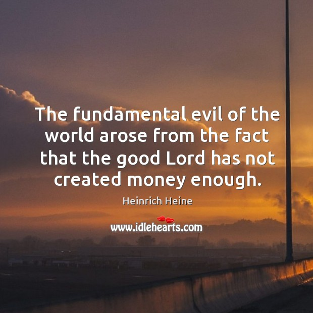 Image, The fundamental evil of the world arose from the fact that the good lord has not created money enough.