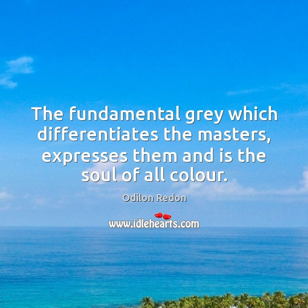Image, The fundamental grey which differentiates the masters, expresses them and is the