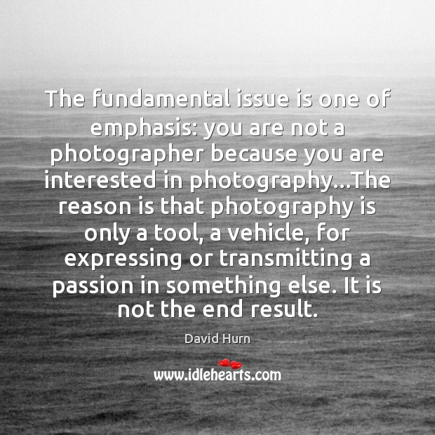 The fundamental issue is one of emphasis: you are not a photographer Image