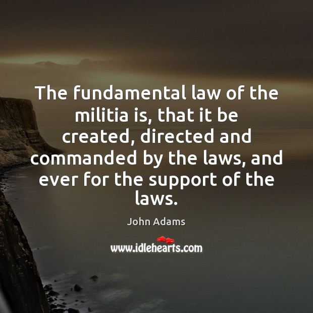 The fundamental law of the militia is, that it be created, directed John Adams Picture Quote