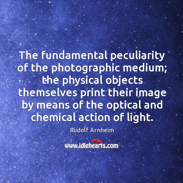 Image, The fundamental peculiarity of the photographic medium; the physical objects themselves print