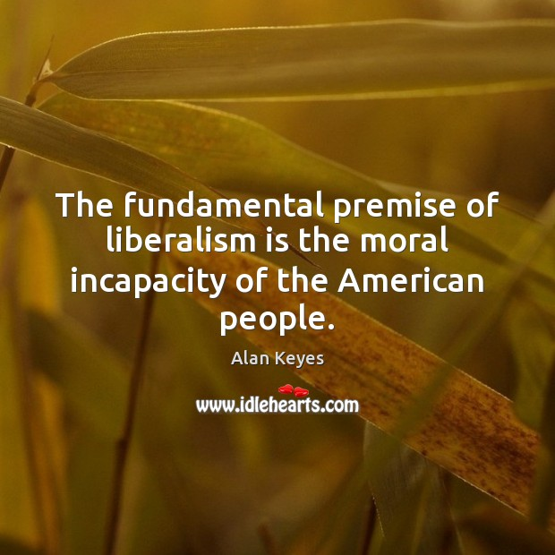 Image, The fundamental premise of liberalism is the moral incapacity of the American people.