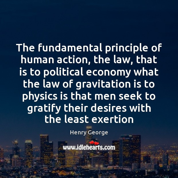 The fundamental principle of human action, the law, that is to political Henry George Picture Quote
