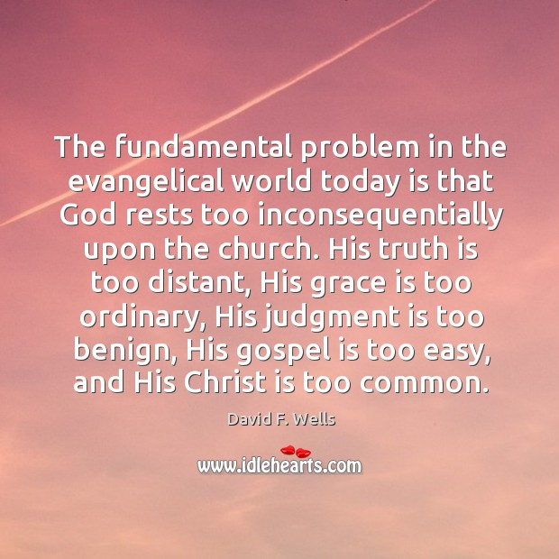 The fundamental problem in the evangelical world today is that God rests David F. Wells Picture Quote