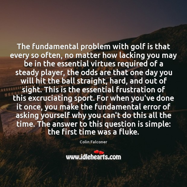 Image, The fundamental problem with golf is that every so often, no matter