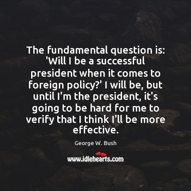 The fundamental question is: 'Will I be a successful president when it George W. Bush Picture Quote