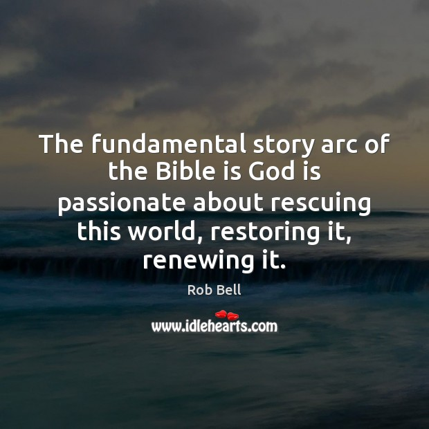 The fundamental story arc of the Bible is God is passionate about Rob Bell Picture Quote