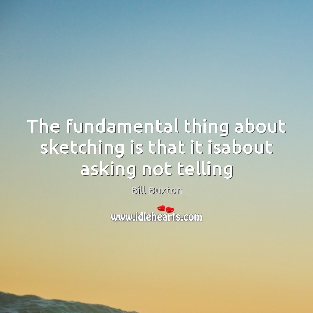 Image, The fundamental thing about sketching is that it isabout asking not telling