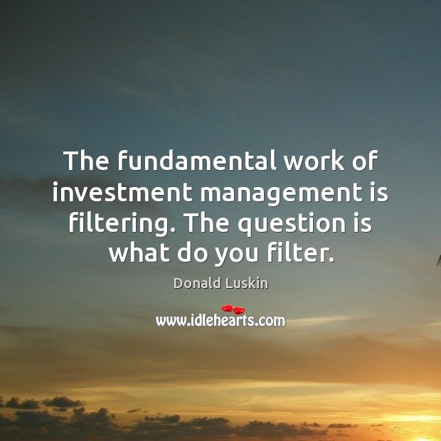The fundamental work of investment management is filtering. The question is what Management Quotes Image