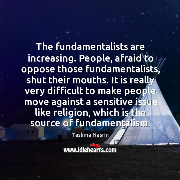 The fundamentalists are increasing. People, afraid to oppose those fundamentalists Image