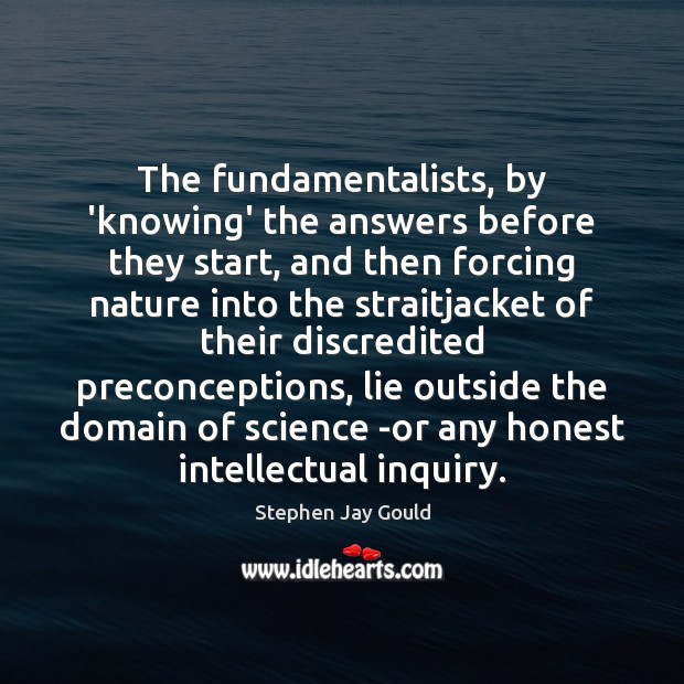 The fundamentalists, by 'knowing' the answers before they start, and then forcing Image
