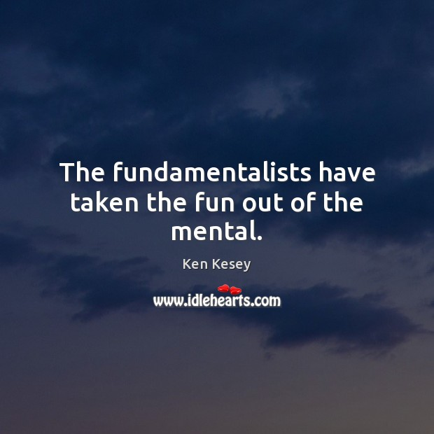 The fundamentalists have taken the fun out of the mental. Ken Kesey Picture Quote
