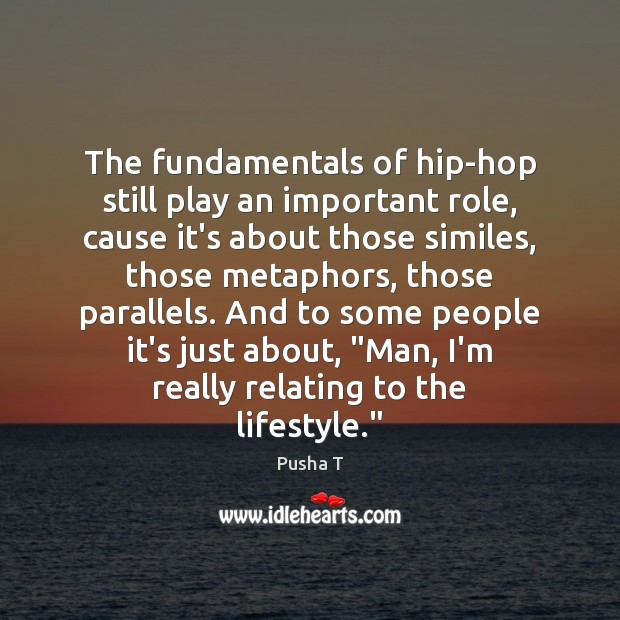 The fundamentals of hip-hop still play an important role, cause it's about Pusha T Picture Quote