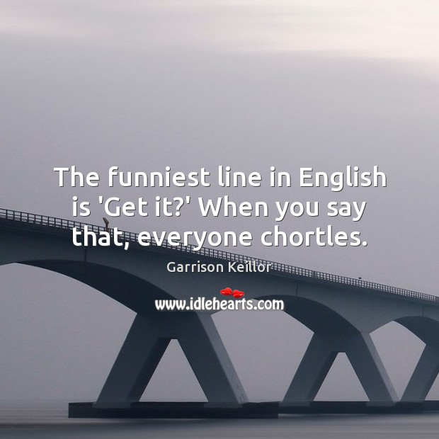 The funniest line in English is 'Get it?' When you say that, everyone chortles. Image