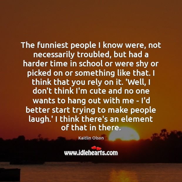 The funniest people I know were, not necessarily troubled, but had a Image