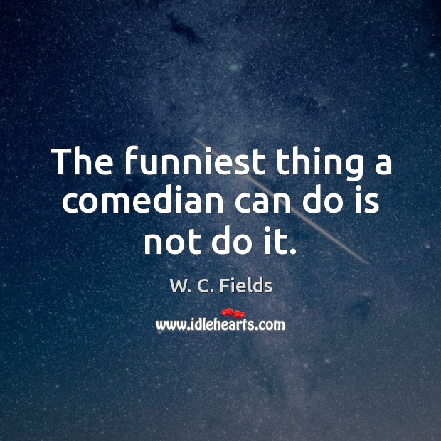 The funniest thing a comedian can do is not do it. W. C. Fields Picture Quote