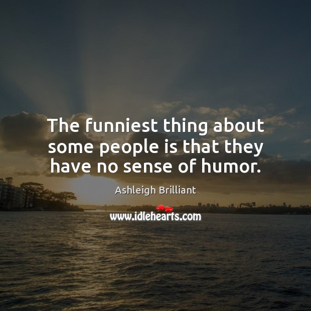 The funniest thing about some people is that they have no sense of humor. Ashleigh Brilliant Picture Quote