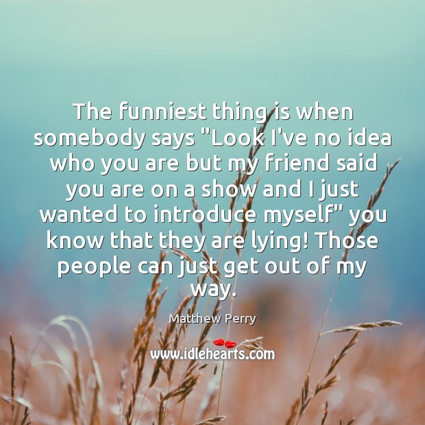 """The funniest thing is when somebody says """"Look I've no idea who Image"""