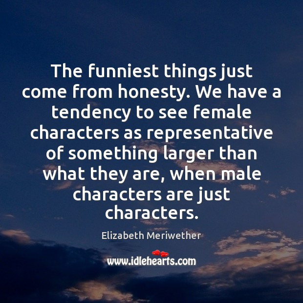 The funniest things just come from honesty. We have a tendency to Image