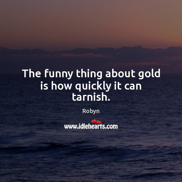 The funny thing about gold is how quickly it can tarnish. Image