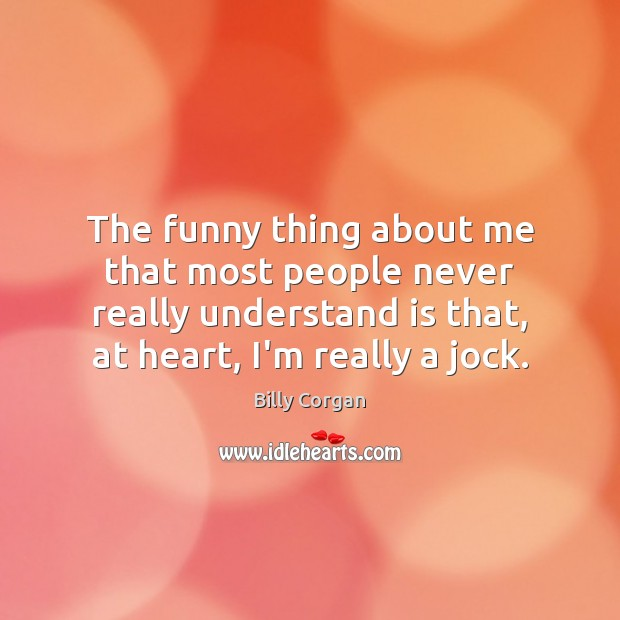 The funny thing about me that most people never really understand is Image