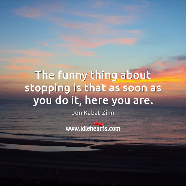 The funny thing about stopping is that as soon as you do it, here you are. Jon Kabat-Zinn Picture Quote