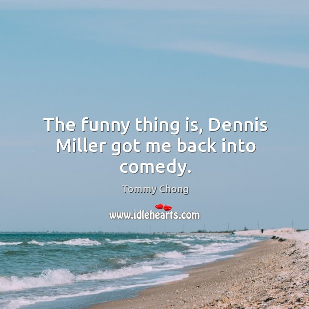 The funny thing is, dennis miller got me back into comedy. Image
