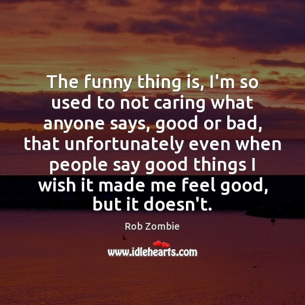 Image, The funny thing is, I'm so used to not caring what anyone