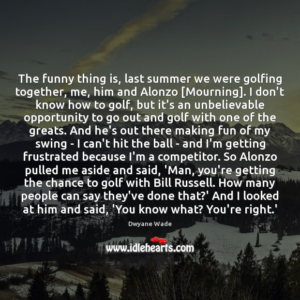 The funny thing is, last summer we were golfing together, me, him Dwyane Wade Picture Quote