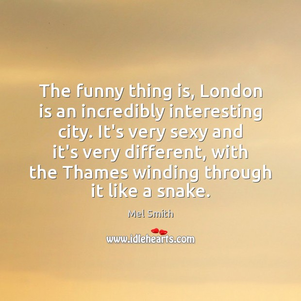 The funny thing is, London is an incredibly interesting city. It's very Mel Smith Picture Quote