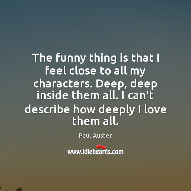 The funny thing is that I feel close to all my characters. Paul Auster Picture Quote