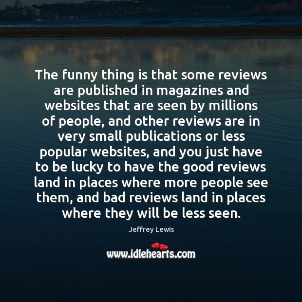 The funny thing is that some reviews are published in magazines and Jeffrey Lewis Picture Quote