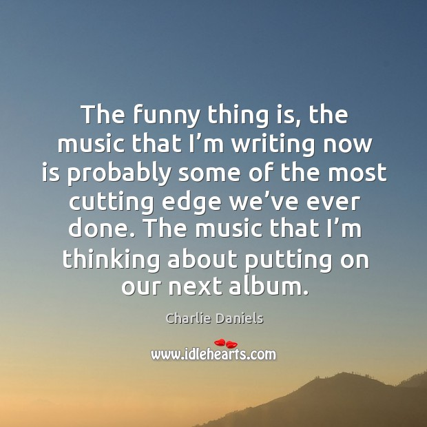 The funny thing is, the music that I'm writing now is probably some of the most cutting Image