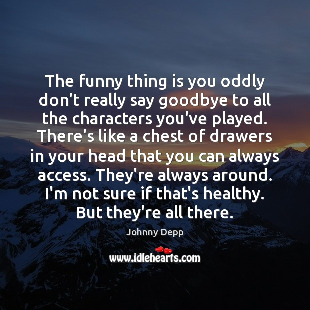 The funny thing is you oddly don't really say goodbye to all Goodbye Quotes Image
