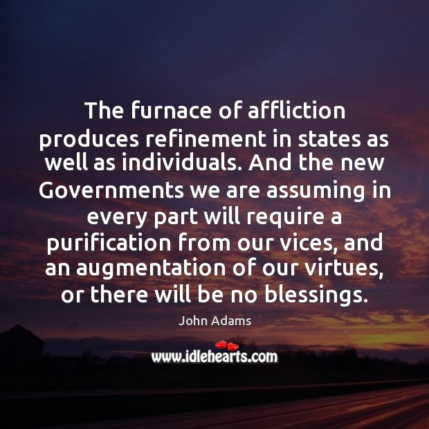 The furnace of affliction produces refinement in states as well as individuals. John Adams Picture Quote